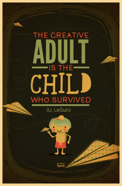 """The creative adult is the child who survived"" U. LeGuin"