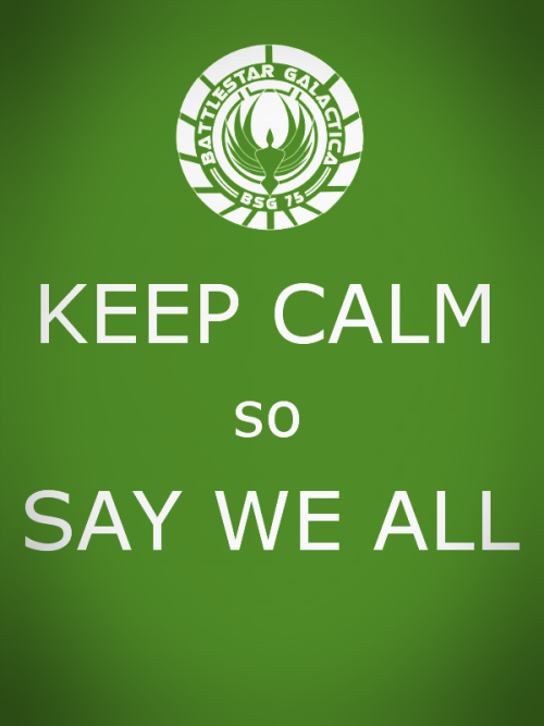 BSG Keep Calm So Say We All more nerdy keep calm posters here  via wand3rlust