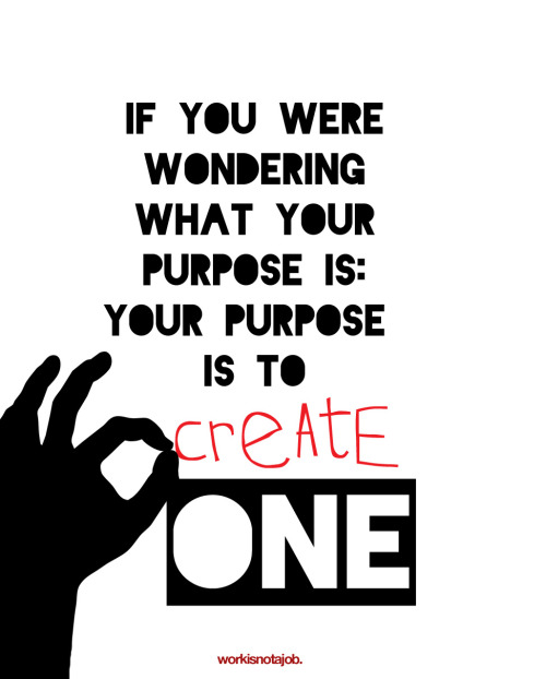 "Your purpose. If you were wondering what your purpose is: Your purpose is to create one.  ""Life is without meaning. You bring the meaning to it. The meaning of life is whatever you ascribe it to be. Being alive is the meaning."" Joseph Campbell  So…let's get to work."