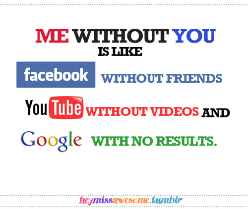 me without you is like facebook without friends, youtube without videos and google with no results:))))
