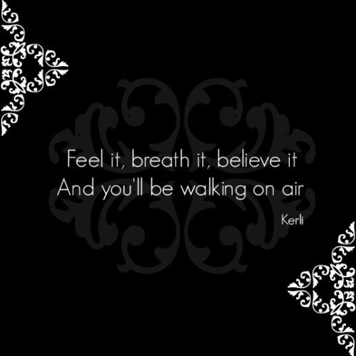 bluebirdofsorrow:  Feel it, breath it, believe it And you'll be walking on air  Kerli