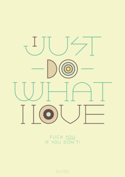 I just do what I love - f**k you if you don't.