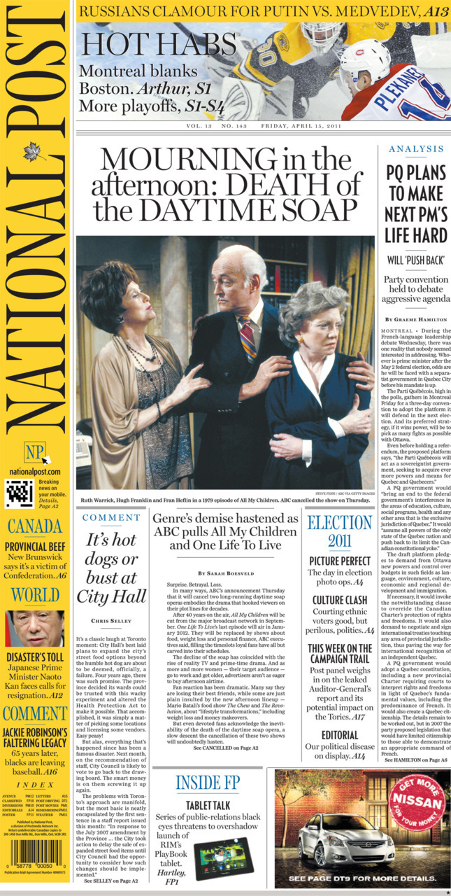 National Post front page for April 15, 2011 PQ plans to make next pm's life hard Genre's demise hastened as ABC pulls All My Children and One Life To Live It's hot dogs or bust at City Hall