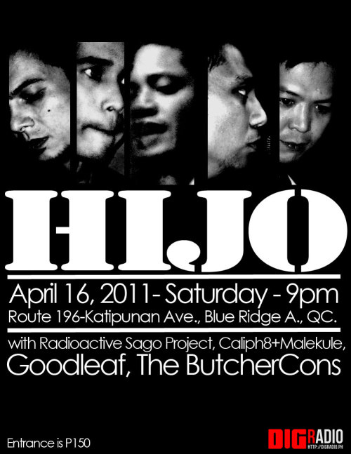 Catch the first gig of Hijo TOMORROW Saturday April 16 at Route 196, the show starts at 9pm with Radioactive Sago Project, Caliph8+Malekule, Goodleaf and The ButcherCons.  Hijo are Nathan Azarcon (vocals & bass), Ira Cruz (guitar & back vocals), Vic Mercado (drums), Junji Lerma (guitar) and Jay-O Orduna (keyboards).  ——- http://www.facebook.com/digradio