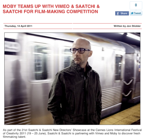 "Moby Teams up with Vimeo and Saatchi and Saatchi for Film-Making Competition - Stereoboard.com ""Jeremy Boxer Vimeo Creative Director, Film and Video, Director of Vimeo Festival and Awards, added:  ""We are thrilled to offer our community such an incredible opportunity. The combination of Moby's involvement and an amazing prize from Saatchi & Saatchi make this a not to be missed challenge for the creative community."""