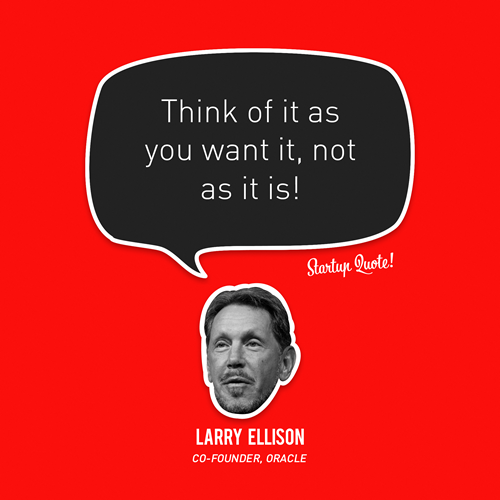 Think of it as you want it, not as it is! - Larry Ellison