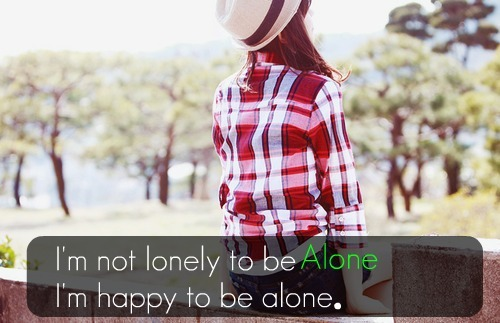 I'm not lonely to be Alone I'm happy to be alone.