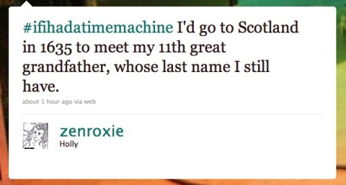 @zenroxie: #ifihadatimemachine I'd go to Scotland in 1635 to meet my 11th great grandfather, whose last name I still have.