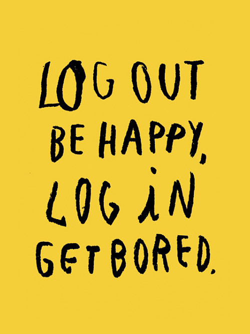Log Out Be Happy, Log in Get Bored. by Wasted Rita // nevver