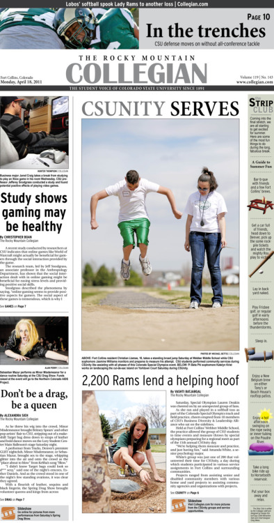Monday, April 18, 2011. The Rocky      Mountain Collegian front page PDF. Page designed by Design Editor Alexandra Sieh. Today's Top Stories: 1. CSUnity Serves: 2,200 Rams lend a helping hoof 2. Study shows gaming may be healthy 3. Don't be a drag, be a queen