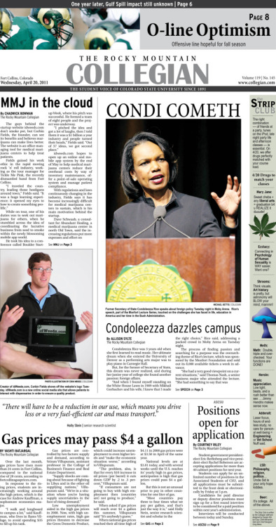 Wednesday, April 20, 2011. The Rocky       Mountain Collegian front page PDF. Page designed by Chief Designer Greg Mees. Today's Top Stories: 1. Condi Cometh: Condoleezza dazzles campus 2. MMJ in the cloud 3. Gas prices may pass $4 a gallon