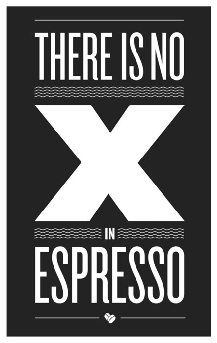 alyssamarieart:  nevver:  There is NO X in Espresso  When I open up a cafe, I'm gonna get this printed at 18x24 and hang it in a frame.   Truer words have never been spoken.
