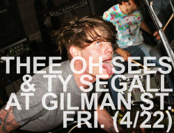 "Live shows: Thee Oh Sees play this Friday (4/22) at 924 Gilman with Ty Segall and  OFF! and next Thursday (4/28) at Cafe Du Nord, performing a special  acoustic set. Thee Oh Sees performs with a raw and radical energy that is  unmatched. The Berkeley venue's history—it's been a hotbed for new music and ideas since it open its doors in 1986—imbues its present state and makes it an awesome spot to see this band rock live. Ever prolific, Thee Oh Sees have plans to release Castlemania on   June 14th via In The Red Records, and Dwyer says the band will release  another full length by next fall on his own label Castle Face Records.  Also, Ty Segall just released (for Record Store Day!) ""Ty Rex"" on  12-inch vinyl which features T Rex covers, clearly. Listen to Ty Segall's ""First  Heart Mighty Dawn Dart"" here. Check Thee Oh Sees and Ty Segall live at 924 Gilman this Friday (4/22) 7 pm, $10, all ages. See Thee Oh Sees ""mellow"" set at Cafe Du Nord next Thursday (4/28) 9 pm, $12, 21+. -Michelle"