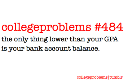 College Problem 484: the only thing lower than your GPA is your bank account.
