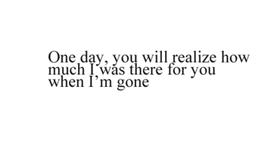 """One day, you will realize how much I was there for you when I'm gone."""