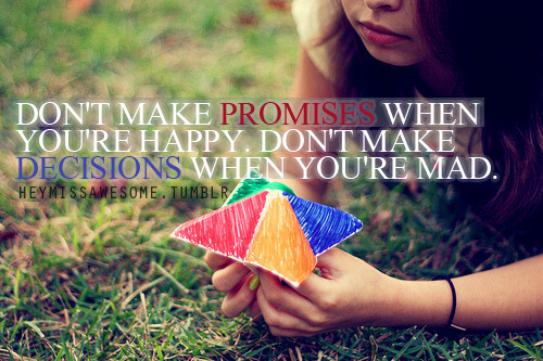 Don't make promises when you're happy. Don't make decisions when you're mad. quote submitted by:clarisselove  photo:weheartit