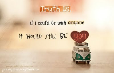 Truth is, If i could be with anyone it would still be YOU!