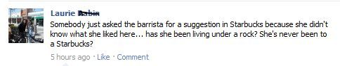 whitewhine:  Take it easy, OK? Nobody is born a snotty Starbucks elitist. We all have to start somewhere.
