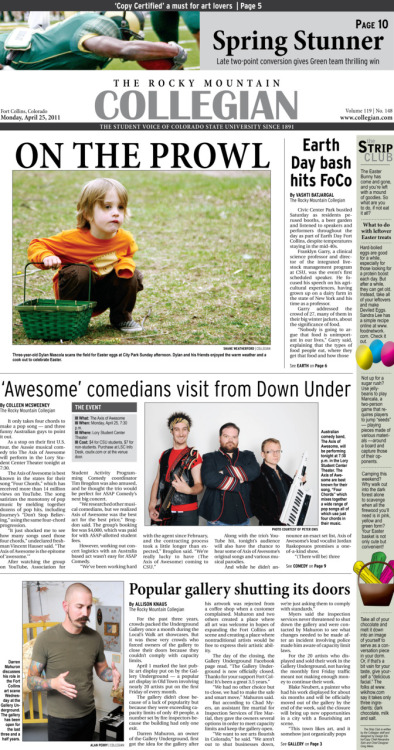 Monday, April 25, 2011. The Rocky       Mountain Collegian front page PDF. Page designed by Chief Designer Greg Mees. Today's Top Stories: 1. Earth Day bash hits FoCo 2. 'Awesome' comedians visit from Down Under 3. Popular gallery shutting its doors