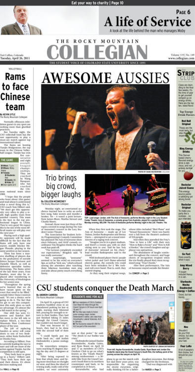 Tuesday, April 26, 2011. The Rocky       Mountain Collegian front page PDF. Page designed by Chief Designer Greg Mees. Today's Top Stories: 1. Awesome Aussies: Trio brings big crowd, bigger laugh 2. Volleyball: Rams to face Chinese team 3. CSU students conquer the Death March