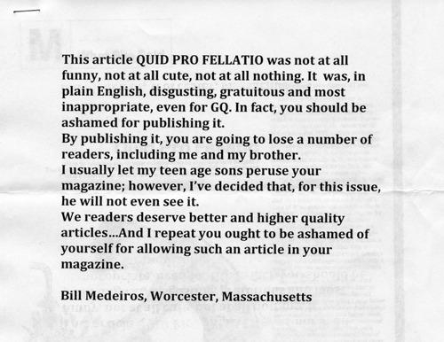 Actual Letters, Actual Readers: Vol. 14 Just so we're clear, we've published things like this and this in our magazine, and THIS is what finally prompted you to stop letting your son(s) read — sorry, peruse — GQ? Our best guess: the idea of a woman writing as enthusiastically about sex as the laddies gives you a case of the night terrors, eh? Didn't realize that's how you roll up in Wuh-STAH.