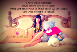 i hate those moments. right before you go to sleep, when you are forced to think about all the things you tried so hard to forget.