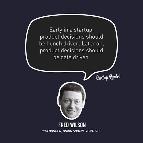 startupquote:  Early in a startup, product decisions should be hunch driven. Later on, product decisions should be data driven. - Fred Wilson