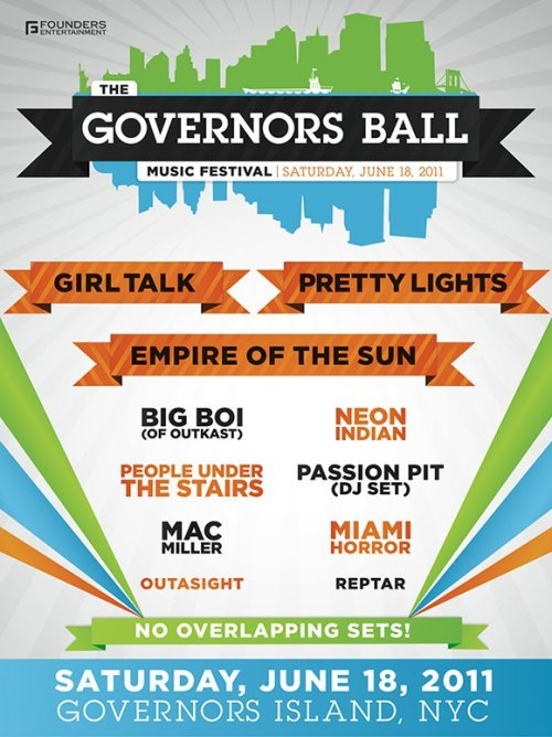For Your Entertainment: New York City's Governors Ball, June 18, 2011  Featuring: Mac Miller Big Boi Girl Talk Outasight and many more! Update: According to the website it looks like every ticket level is sold out. :( Try StubHub, Ebay, or any other legal ticket sale website.