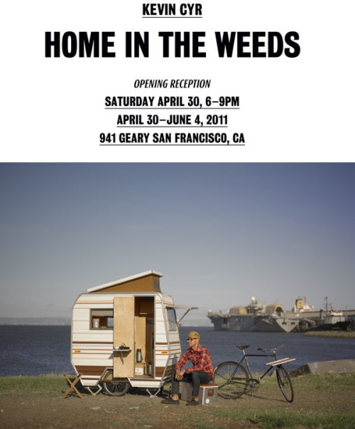 Kevin Cyr @ 941 Geary  941 Geary is pleased to present Home In The Weeds, a brand-new collection of installations and 2D work by Brooklyn-based artist Kevin Cyr. The show will be Kevin's first solo project at 941 Geary, with an opening reception on Saturday, April 30, 2011 from 6-9 pm. The exhibition is free and open to the public for viewing through June 4. Home in the Weeds is a personal reaction to the fragility of our current society. After the worst economic downturn since the Depression, a feeling of imminent doom remains. With jobs scarce, and government safety nets shrinking, one misfortune — a layoff, an injury, or missed payment — can transform a person's life beyond recognition. Home in the Weeds examines the idea of shelter as a safe haven for a future worst-case scenario as well as more optimistic notions of home and self-preservation.  Press release here.
