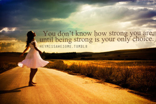 You don't know how strong you are, until being strong is your only choice.  quote from: haileyclaireese13submit your quotes/Lyrics to heymissawesome.tumblr