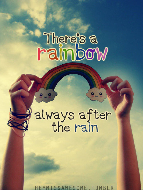 There's a rainbow always after the rain quote from: anne louise submit your quotes/Lyrics to heymissawesome.tumblr