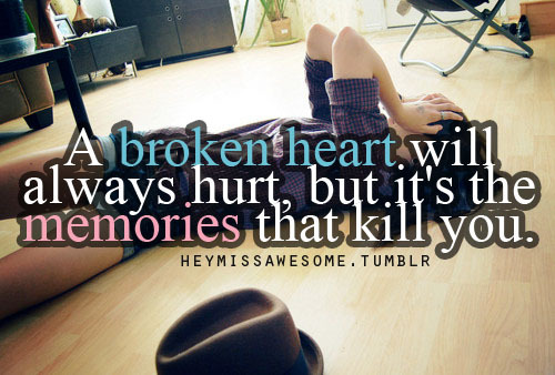 A broken heart will always hurt, but it's the memories that kill youquote from:arlenepg2 submit your quotes/Lyrics to heymissawesome.tumblr