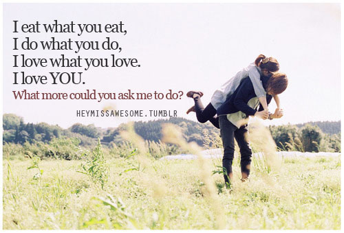 i eat what you eat, i do what you do, i love what you love. i love YOU. what more could you ask me to do? quote from: manga-music-life submit your quotes/Lyrics to heymissawesome.tumblr