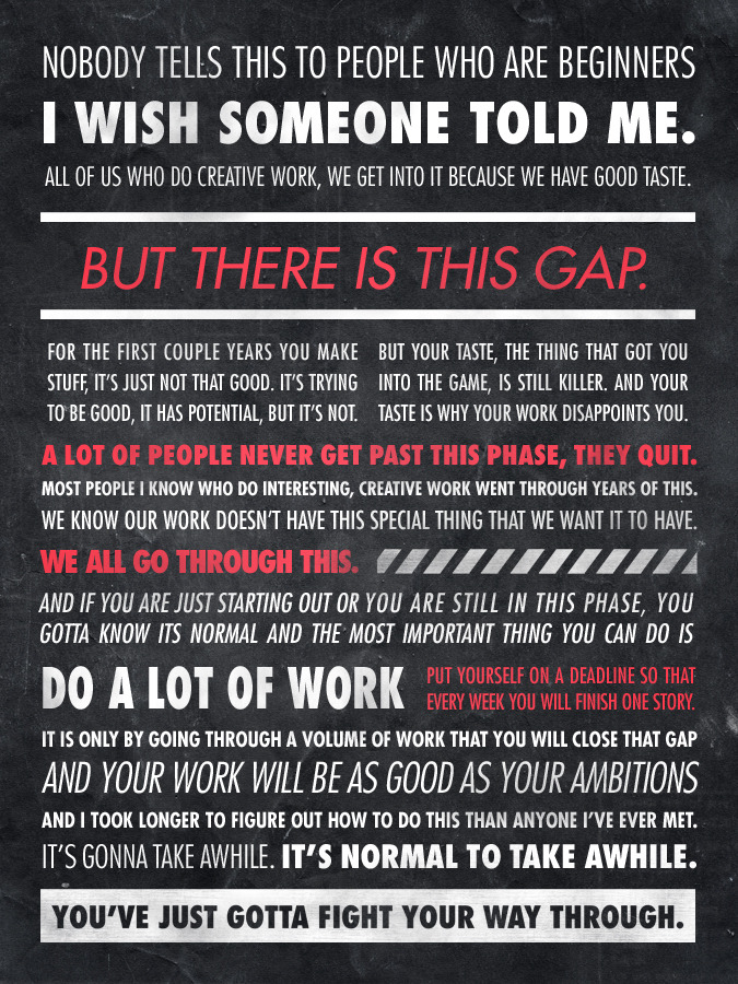 This is an Ira Glass quote translated into a beautiful typographic poster by designer Sawyer Hollenshead. You know, this is how I feel everyday. You see amazing designers (including former classmates, colleagues, and friends) produce all this awesome work and you just can't help but compare what you've accomplished to what they're doing with seemingly effortless competence. You know the quality of work you want to do, and knowing you're not quite there yet can be the most frustrating thing in the world. You know you can do better. I think…this ultimately is a good thing. A little drive and personal ambition can go a long way. At least I know I'm not alone in this feeling. Gotta get better. Gotta get to work.