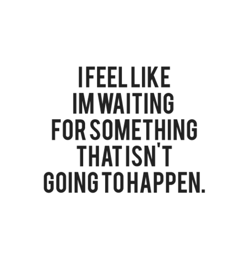 bestlovequotes:  I feel like I'm waiting for something that isn't going to happen Featured on Best love quotes on Tumblr |