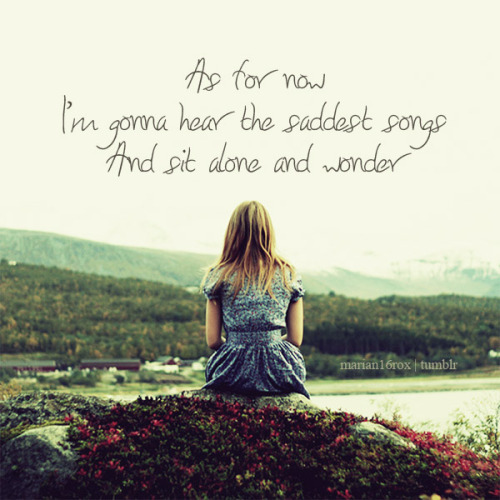 As for now, I'm gonna hear the saddest songs and sit alone and wonder… how you're making out. Screaming Infidelities - Dashboard Confessional