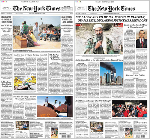 "The planned front page for today's NYT at left; at right, the Bin Laden Killed version. (Major props to NYT newsroom for amazingly quick turnaround.) by nickbilton on Flickr. Here is the New York Times front page that was planned for May 2, 2011 and the one that replaced it once news that United States forces killed Osama bin Laden was reported. I echo the uploader in saying, ""Major props to NYT newsroom for amazingly quick turnaround."""