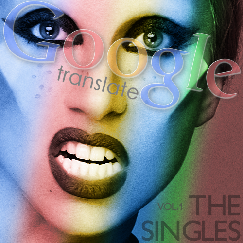 Google Translator - The Singles, Vol. 1 Born This Way (Lady Gaga Cover) Till the World Ends (Britney Spears Cover) Firework (Katy Perry Cover) Judas (Lady Gaga Cover S&M (Rihanna Cover) Mean (Taylor Swift Cover) Hold It Against Me (Britney Spears Cover) Peacock (Katy Perry Cover) Rolling In the Deep (Adele Cover) Moment 4 Life (Nicki Minaj Cover) Blow (Ke$ha Cover) E.T. (Katy Perry Cover) Download