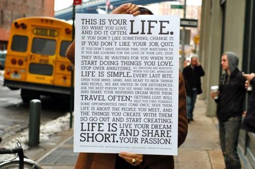 Essa é a sua vida. Faça o que você ama e o faça muitas vezes. Se você não gosta de alguma coisa, mude. Se você não gosta do seu trabalho, saia. Se você não tem tempo suficiente, páre de assistir TV. Se você está procurando o amor da sua vida, páre; Ele estará esperando por você quando você começar a fazer coisas que ama. Páre de analisar, todas as emoções são lindas. A vida é Simples. Quando você come, aprecie cada mordida. Abra sua mente, seus braços e seu coração para pessoas e coisas novas, nós estamos unidos em nossas diferenças. Pergunta ao próximo quais são suas paixões e divida suas inspirações e sonhos com ele. Viaje muito; perder-se vai ajudá-lo a se encontrar. Algumas oportunidades só aparecem uma única vez, agarre-as A vida é sobre conhecer pessoas e as coisas que você cria com elas, então saia e começa a criar. A vida é curta. Viva o seu sonho e compartilhe suas paixões.