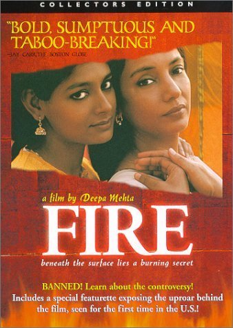 "Fire by:Deepa Mehta Fire was one of the first movies in India to show homosexuality. There were protests and some people were so extreme as to rip the theatre apart. Characters Radha- Ashok's wife, Jatin's sister-in-law Ashok- Older brother and owns a restaurant/video store Sita- newly married to Jatin Jatin- Sita's husband and runs a restaurant/video store Biji- Mother of Jatin and Ashok, invalid Mundu- family servant     Sita and Jatin are just married, because of an arranged marriage. Jatin mainly to make his brother, Ashok, happy; he still sees his Chinese girlfriend. Biji is an invalid so Rhada and Sita must take care of her. Radha and Sita also work in the restaurant on the bottom level of their flat. Ashok is obsessed with Swamiji- a preacher- and has not had sex with Radha for 13 years. Radha and Sita are both frustrated and saddened with their husbands which brings them together.    Every one in the movie becomes corrupted except Biji, the one person who cannot do anything for herself, and Ashok, who is unaware of anything going on around him. Mundu ""takes care"" of Biji but really he is just masturbating. Jatin has a girlfriend and is selling porn out of his video store. Sita and Radha are so full of feeling of rejection they turn to each other to fulfill their longings and fall in love.     Everyone, but Biji, is to consumed with theirself to notice the flourishing relationship in front of them. Mandu becomes aware and leads Ashok into the room where Radha and Sita are together to expose their love. Sita and Radha had planned on running away together and now have he opportunity to do so. Ashok and Radha talk before she leaves. After talking Radha's sari catches on fire (symbolizing sati— Sati is an ancient Hindu practice where the widow would throw herself onto her dead husbands funeral fire). Radha ends up escaping and running away with Sita.    These women are so abandoned in their own house they look for comfort in love of another and are forced to turn to each other even though that goes against their beliefs!"