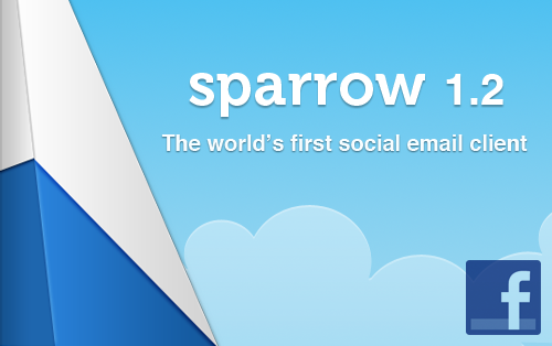 What's new in Sparrow 1.2 ? Sparrow is now linked to Facebook and displays your friends' avatars in the message list. Address Book contact images and Gravatar are also supported. We've done some major work on the user interface. We hope you'll like it.   Unified Inbox It's here! Unified inbox is now supported by Sparrow and you'll be able to view all your incoming mails from all your accounts in a unique message list. Rich Text Signature You can now add any images and links you want to your signature. Translation Sparrow is now fluent in 9 languages simplified Chinese, Japanese, Italian, Spanish, Russian, Dutch, German, French, and of course, English.   Delete/Archive toggle Requested by many of you since Sparrow 1.0 and even the Beta version, you can now toggle the keys to archive/delete mails in Sparrow Advanced Preferences. Selection bar You now have the option to show/hide the selection bar in the Inbox. Download folder You can now specify where you want to save your files in the Preferences and right-click any attachments to choose where you want it to be saved.   Bounce is back! We finally found a workaround for this one. Sparrow's dock icon now behaves as any other icon in your dock and will bounce when it is supposed to.  Coming up in 1.3: Sparrow 1.3 will be focused on label management. It will aslo include a secret feature that will dramatically improve your workflow. Even better, we'll be pushing update faster from now on to be sure you benefit from all the improvements we make to Sparrow straight away.  Get your Sparrow 1.2 now on the Mac App Store or check for update.
