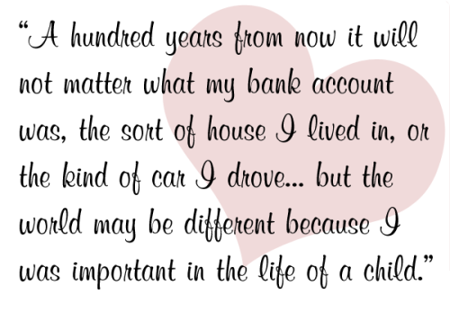 """A hundred years from now it will not matter what my bank account was, the sort of house I lived in, or the kind of car I drove… but the world may be different because I was important in the life of a child."""