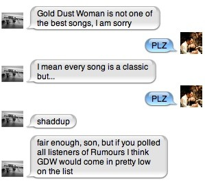 "strictlyalright:  Sean and I are arguing about whether ""Gold Dust Woman"" is one of the best songs on Rumours and I've decided to take it to the wider internet. Is ""Gold Dust Woman"" one of the best songs on Rumours?"