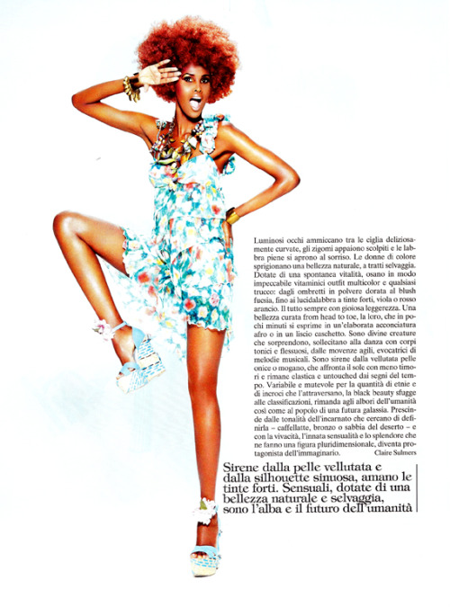 "I wrote the main article in Italian Vogue's May 2011 Tribute to Black Beauties. The text is in Italian, but lucky you, I have the original text:) ""With bright eyes peering out under deliciously curled lashes, cheekbones and jawbones contoured as if chiseled from sharp stone, full noses, and sumptuously lush lips, black women are unquestionably beautiful. A tribute is due to the woman whose skin tone ranges from alabaster to mahogany to smooth onyx, who can flawlessly carry any makeup look—from gold dusted lids to fuchsia blush to ripe purple and pink glosses.  These pages pay homage to the versatile woman whose hair can oscillate from a tightly coiled and coifed Afro, to sleek layers, to a slicked back pixie cut in a matter of minutes. To the divine woman whose enviably full lips, strong, white teeth, and delightful smile have been known to electrify the hearts of many.  To the siren whose smooth, velvety skin blocks the sun yet remains supple and unblemished with the passage of time. Variable and diverse, black beauty escapes simple classification. But no matter the incarnation—whether the color of molasses, café au lait, bronze, tan, or tinged like desert sand—black beauties radiate with poise and multidimensional splendor."""