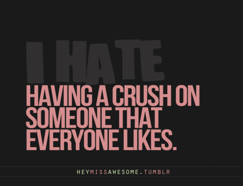 Having a crush on someone everyone likes We all have something we hate:) Submit it to heymissawesome.tumblr