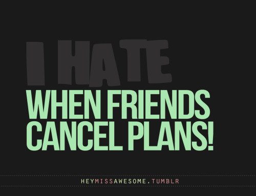when friends cancel plans We all have something we hate:) Submit it to heymissawesome.tumblr