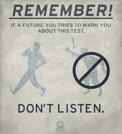 ianbrooks:  Remember! If a future you tries to warn you about this test… dont listen! You should never trust time-displaced versions of yourselves, that's just good all-around advice. Especially if they want to have sex with you. And to anyone who goes back in time to make out with their former self: hands in pockets, mister! Universe-shattering paradoxes are not worth violating your younger you. Trust me. (via: zeptozephyr)