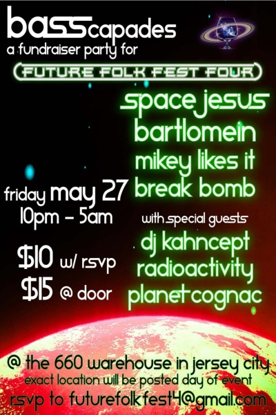 Planet Cognac Presents BASScapades on May 27th, a fundraiser to benefit the development and growth of Future Folk Fest 4 in Landgrove, VT. With music by Space Jesus, Radioactivity (debut NJ performance), Bartlomein, Break Bomb, Mikey Likes It, DJ Kahncept and Planet Cognac. Located at the premier underground arts/culture/music space in Jersey City. Click the flyer for more info!