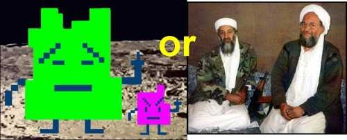 morninggloria:  Who said it- Al Qaeda or Aqua Teen Hunger Force's Mooninites? 1.  The banner of (homeland) will necessarily be raised when the land is watered with the blood of martyrs. 2.  Let them know that the price will be very heavy. 3.  We do whatever we want, to whomever we want, at all times. 4.  As far as we are concerned, they are all targets. 5.  You have deeply offended us and our god. And our god is a god of vengeance, and horror. 6.  We do not mind establishing a long-term truce between us and you. 7.  The explosion will be of extraordinary magnitude. 8.  Yes, the innocent will suffer big-time. 9.  The pieces of the bodies of our enemies were flying like dust particles. If you would have seen it with your own eyes, you would have been very pleased, and your heart would have been filled with joy. 10.  There is no dialogue except with weapons. 11.  We are sorry in the most sarcastic sense of the word. Answers:  Mooninites- 3, 5, 7, 8, 11Al Qaeda- 1, 2, 4, 6, 9, 10