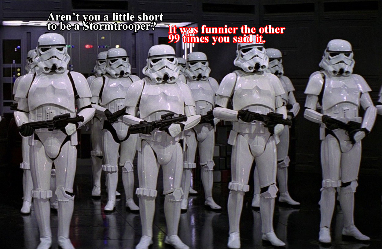 Aren't you a little short to be a Stormtrooper? It was funnier the other 99 times you said it.